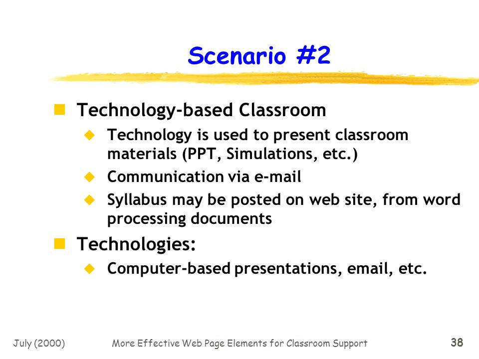 July (2000)More Effective Web Page Elements for Classroom Support 37 Scenario #1 The Low Tech, Traditional Classroom More traditional lecture methods, discussion groups, hard copy handouts, etc.