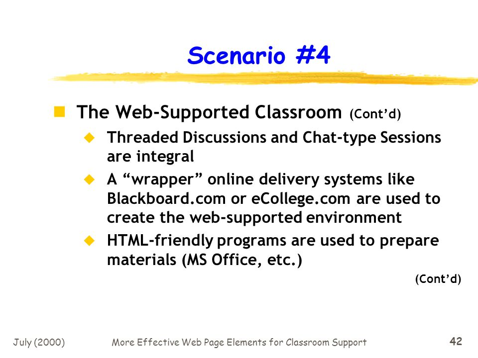 July (2000)More Effective Web Page Elements for Classroom Support 41 Scenario #4 The Web-Supported Classroom Face-to-Face interactions and information sessions (Lectures) are used when appropriate Online lecture materials (PPT) and content (Streaming) used for class preparation Most materials (syllabi, assignments, etc.) delivered via web pages (Contd)