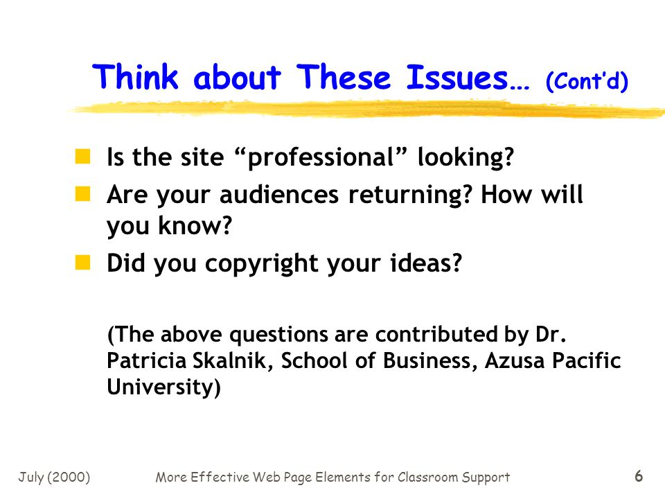 July (2000)More Effective Web Page Elements for Classroom Support 6 Think about These Issues… (Contd) Is the site professional looking.