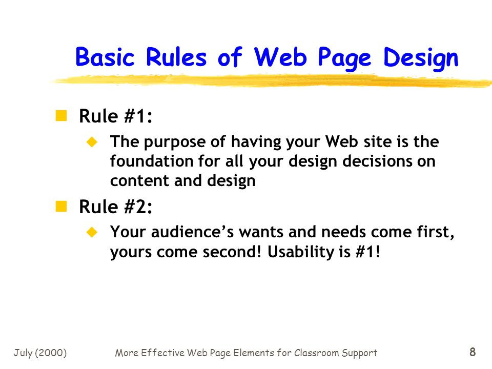 July (2000)More Effective Web Page Elements for Classroom Support 8 Basic Rules of Web Page Design Rule #1: The purpose of having your Web site is the foundation for all your design decisions on content and design Rule #2: Your audiences wants and needs come first, yours come second.