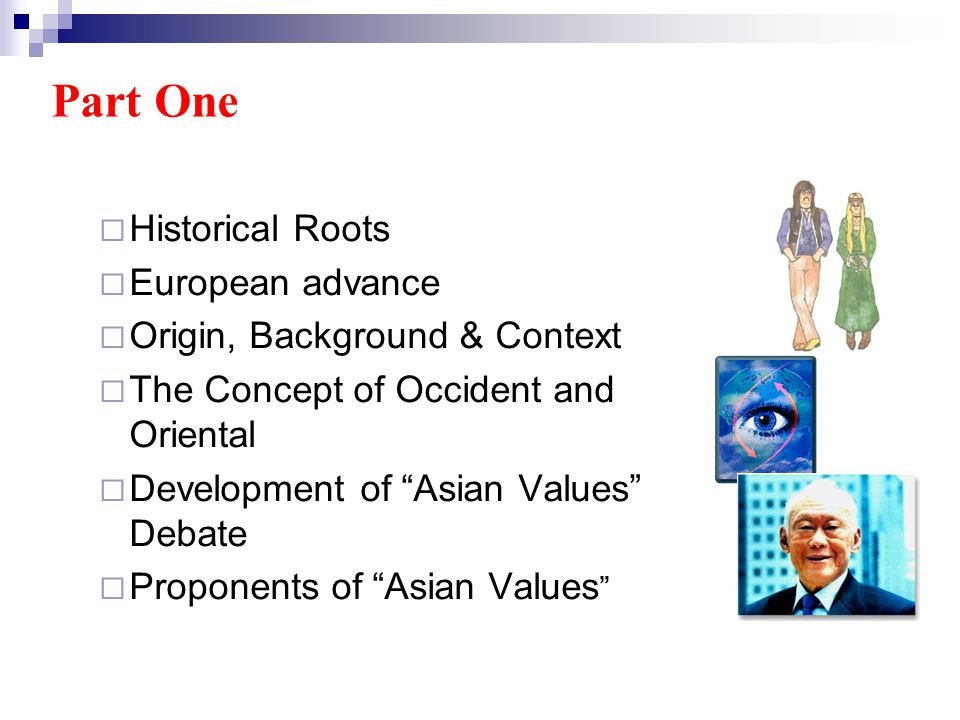 Part One Historical Roots European advance Origin, Background & Context The Concept of Occident and Oriental Development of Asian Values Debate Proponents of Asian Values