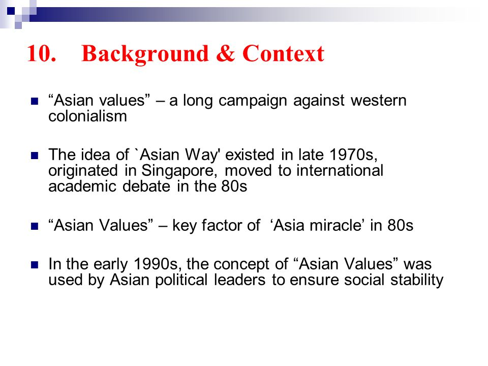 10. Background & Context Asian values – a long campaign against western colonialism The idea of `Asian Way' existed in late 1970s, originated in Singa