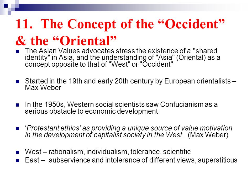 11.The Concept of the Occident & the Oriental The Asian Values advocates stress the existence of a shared identity in Asia, and the understanding of Asia (Oriental) as a concept opposite to that of West or Occident Started in the 19th and early 20th century by European orientalists – Max Weber In the 1950s, Western social scientists saw Confucianism as a serious obstacle to economic development Protestant ethics as providing a unique source of value motivation in the development of capitalist society in the West.