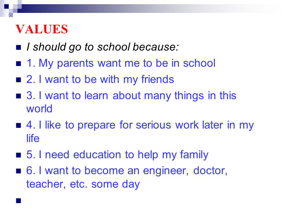 VALUES I should go to school because: 1. My parents want me to be in school 2.
