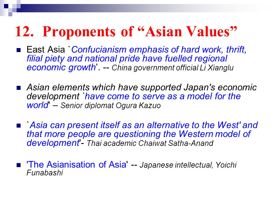 12.Proponents of Asian Values East Asia `Confucianism emphasis of hard work, thrift, filial piety and national pride have fuelled regional economic growth.