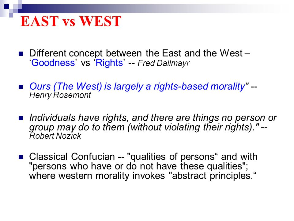 EAST vs WEST Different concept between the East and the West –Goodness vs Rights -- Fred Dallmayr Ours (The West) is largely a rights-based morality -- Henry Rosemont Individuals have rights, and there are things no person or group may do to them (without violating their rights). -- Robert Nozick Classical Confucian -- qualities of persons and with persons who have or do not have these qualities ; where western morality invokes abstract principles.