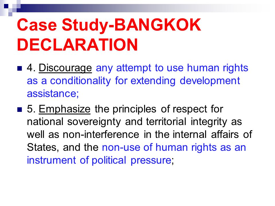 Case Study-BANGKOK DECLARATION 4. Discourage any attempt to use human rights as a conditionality for extending development assistance; 5. Emphasize th