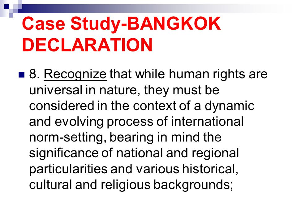 Case Study-BANGKOK DECLARATION 8. Recognize that while human rights are universal in nature, they must be considered in the context of a dynamic and e