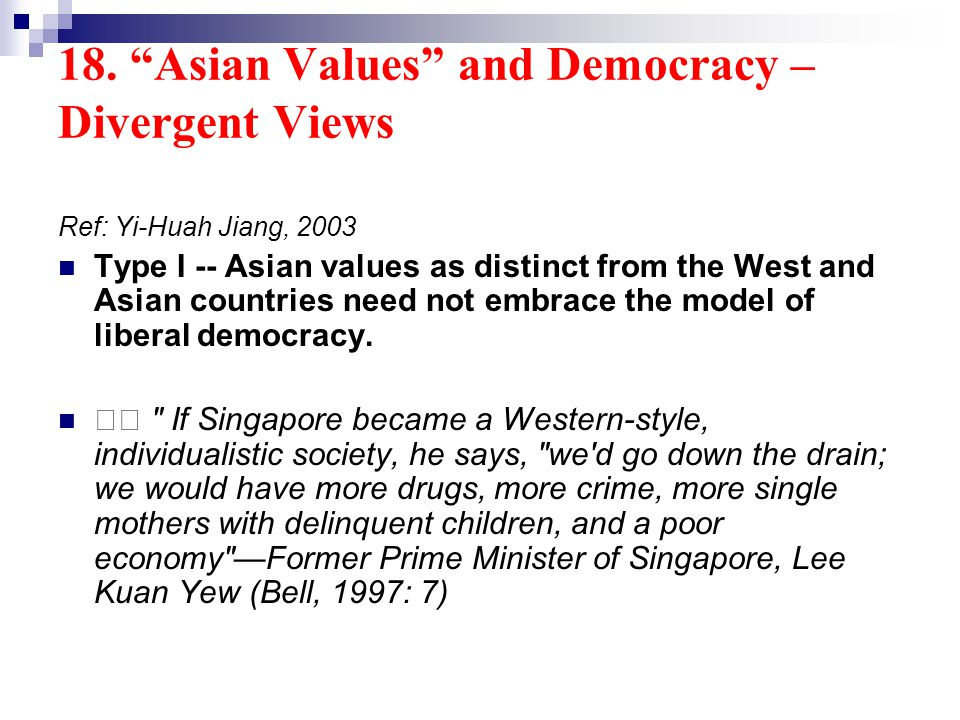 18. Asian Values and Democracy – Divergent Views Ref: Yi-Huah Jiang, 2003 Type I -- Asian values as distinct from the West and Asian countries need no