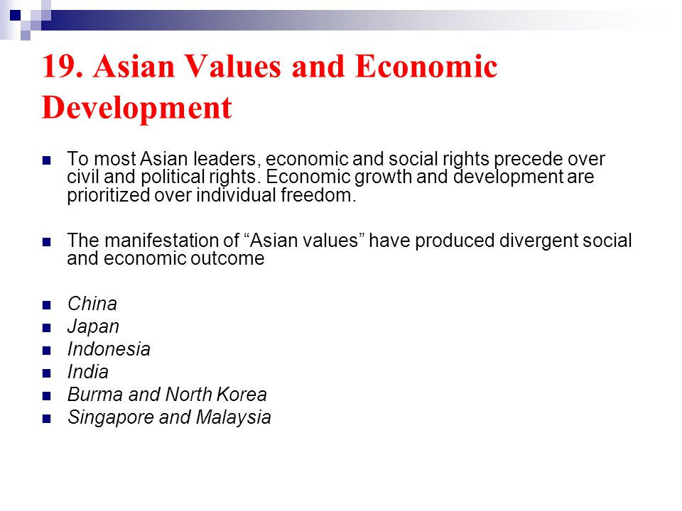 19. Asian Values and Economic Development To most Asian leaders, economic and social rights precede over civil and political rights. Economic growth a