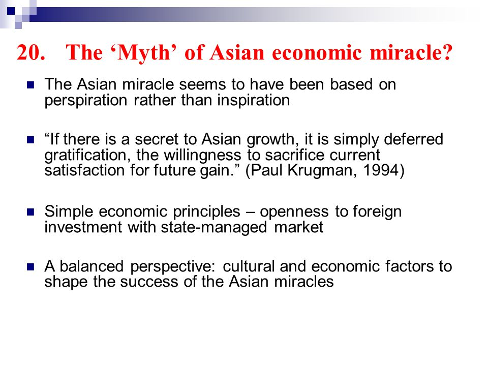 The Asian miracle seems to have been based on perspiration rather than inspiration If there is a secret to Asian growth, it is simply deferred gratification, the willingness to sacrifice current satisfaction for future gain.