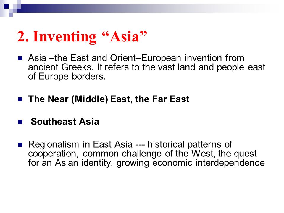 2. Inventing Asia Asia –the East and Orient–European invention from ancient Greeks.