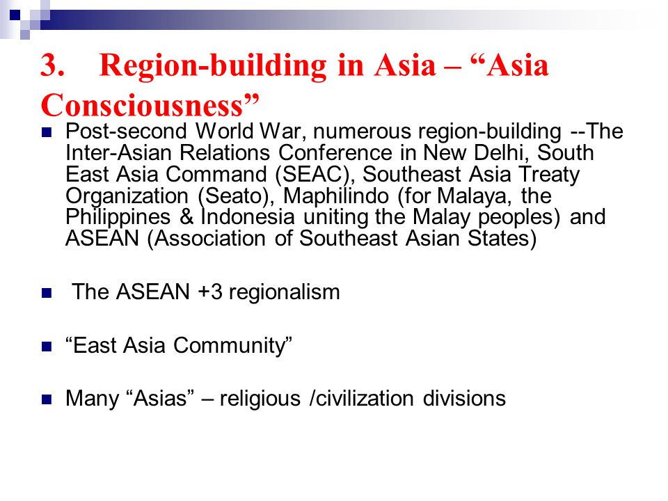 3. Region-building in Asia – Asia Consciousness Post-second World War, numerous region-building --The Inter-Asian Relations Conference in New Delhi, S
