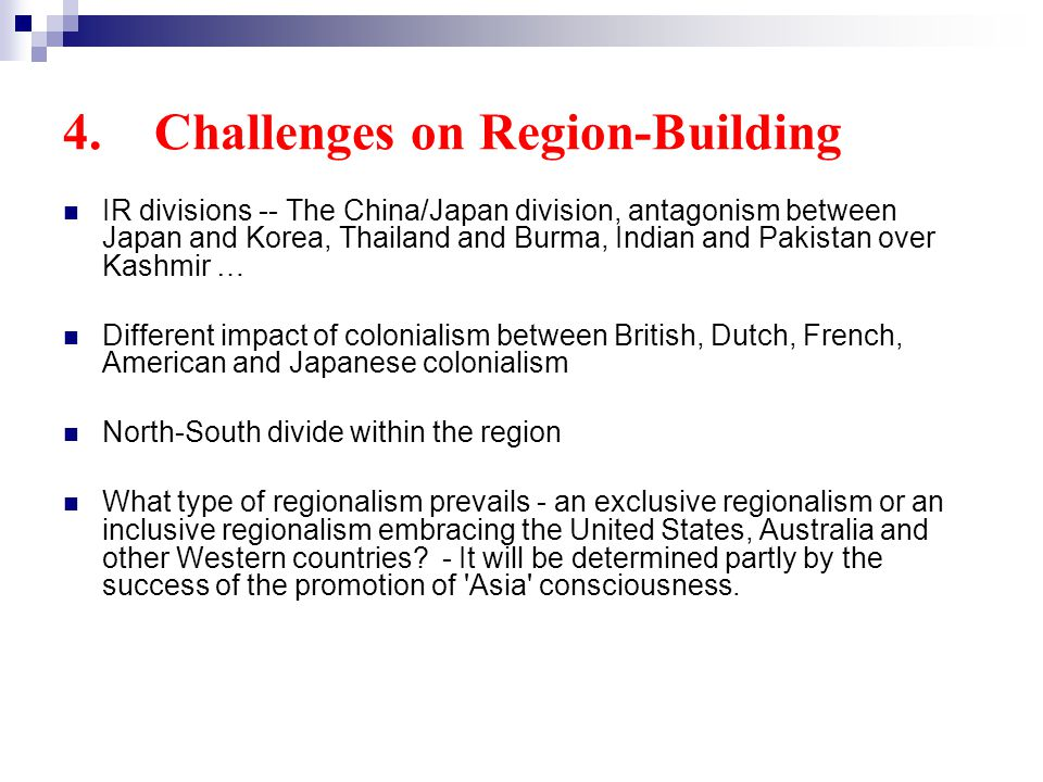 4. Challenges on Region-Building IR divisions -- The China/Japan division, antagonism between Japan and Korea, Thailand and Burma, Indian and Pakistan