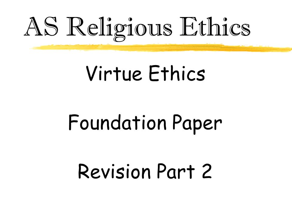 AS Religious Ethics Virtue Ethics Foundation Paper Revision Part 2