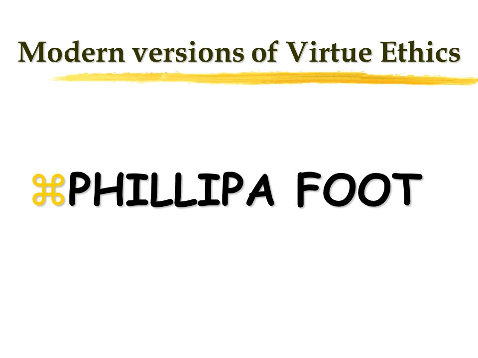 Modern versions of Virtue Ethics zPHILLIPA FOOT