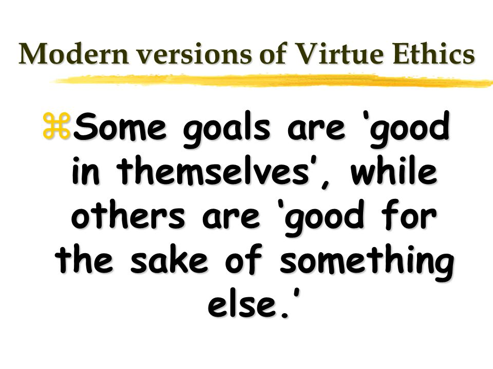 Modern versions of Virtue Ethics Some goals are good in themselves, while others are good for the sake of something else. Some goals are good in thems
