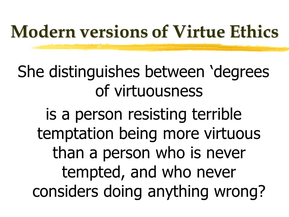 Modern versions of Virtue Ethics She distinguishes between degrees of virtuousness is a person resisting terrible temptation being more virtuous than a person who is never tempted, and who never considers doing anything wrong
