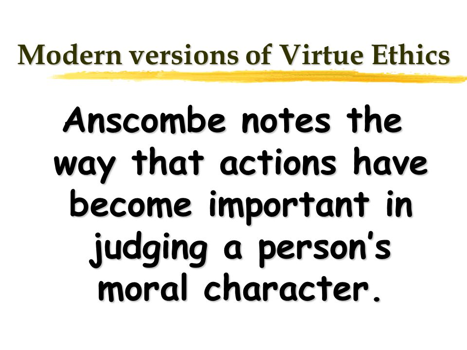 Modern versions of Virtue Ethics Anscombe notes the way that actions have become important in judging a persons moral character.