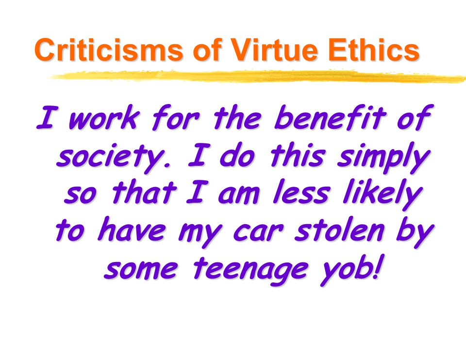 Criticisms of Virtue Ethics I work for the benefit of society. I do this simply so that I am less likely to have my car stolen by some teenage yob!