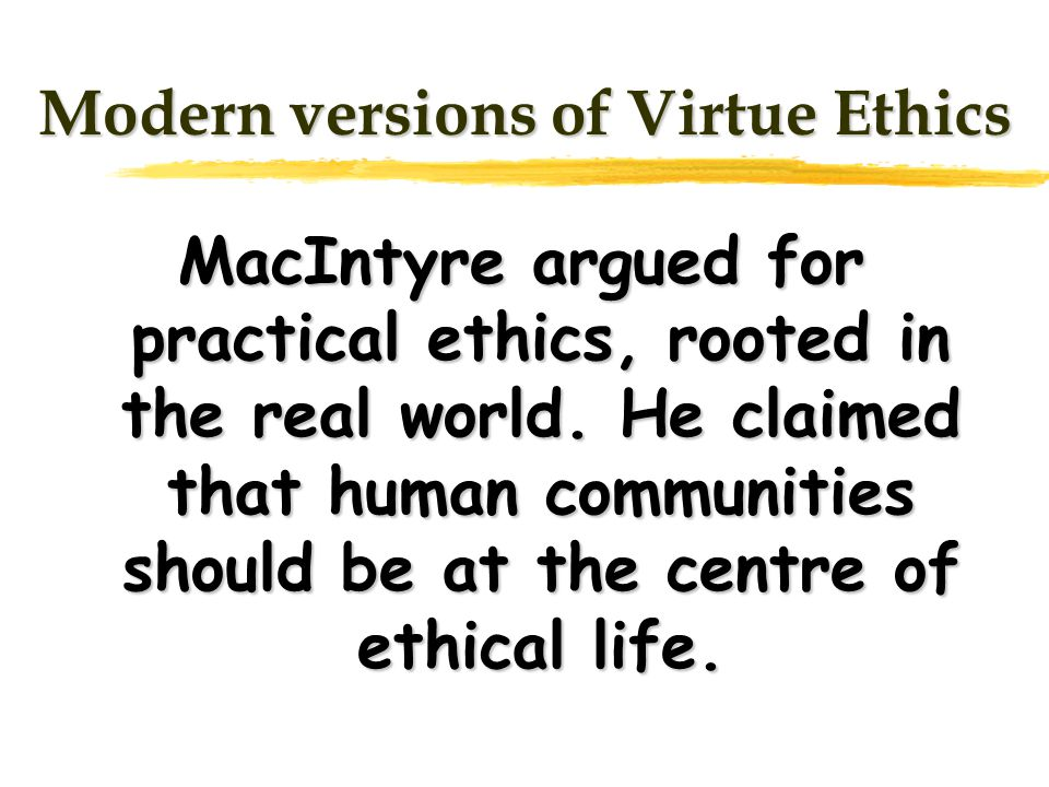 Modern versions of Virtue Ethics MacIntyre argued for practical ethics, rooted in the real world.