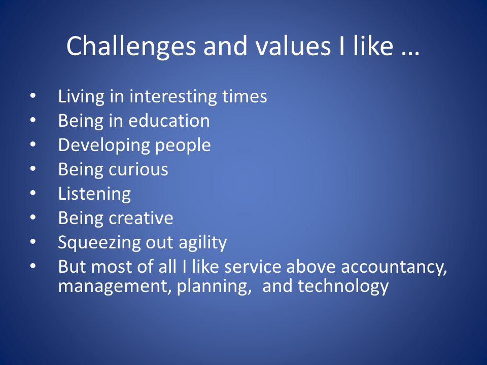 Challenges and values I like … Living in interesting times Being in education Developing people Being curious Listening Being creative Squeezing out agility But most of all I like service above accountancy, management, planning, and technology