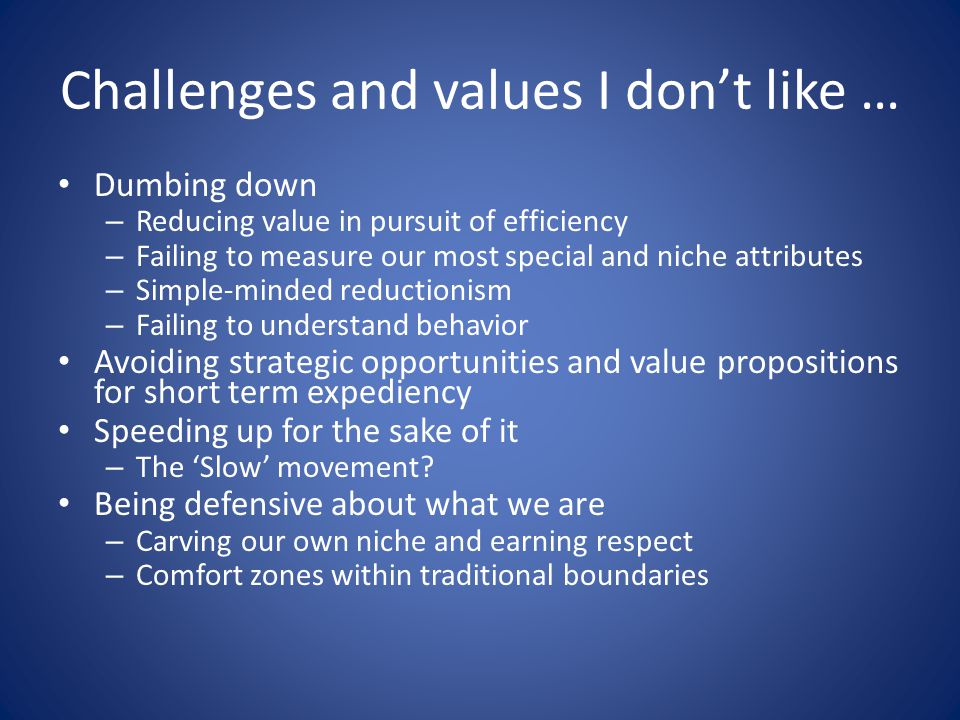 Challenges and values I dont like … Dumbing down – Reducing value in pursuit of efficiency – Failing to measure our most special and niche attributes – Simple-minded reductionism – Failing to understand behavior Avoiding strategic opportunities and value propositions for short term expediency Speeding up for the sake of it – The Slow movement.