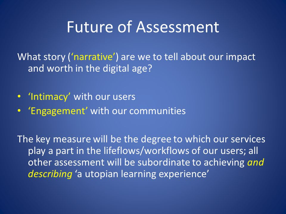 Future of Assessment What story (narrative) are we to tell about our impact and worth in the digital age.