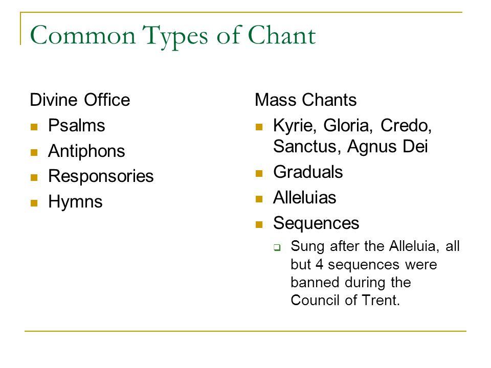 Common Types of Chant Divine Office Psalms Antiphons Responsories Hymns Mass Chants Kyrie, Gloria, Credo, Sanctus, Agnus Dei Graduals Alleluias Sequen