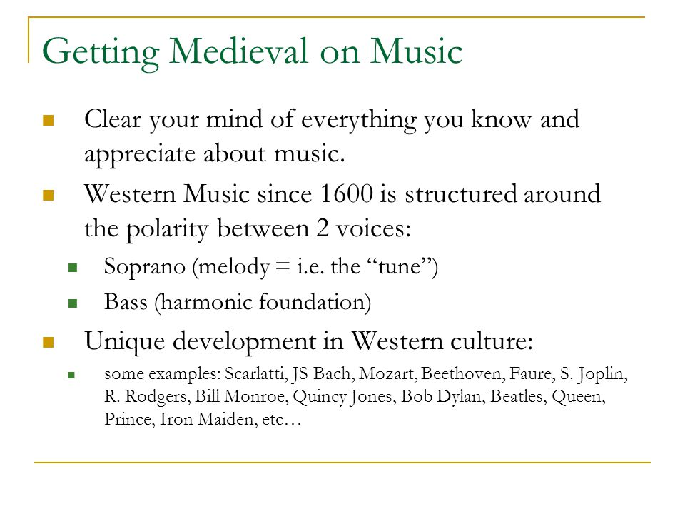 Getting Medieval on Music Clear your mind of everything you know and appreciate about music. Western Music since 1600 is structured around the polarit