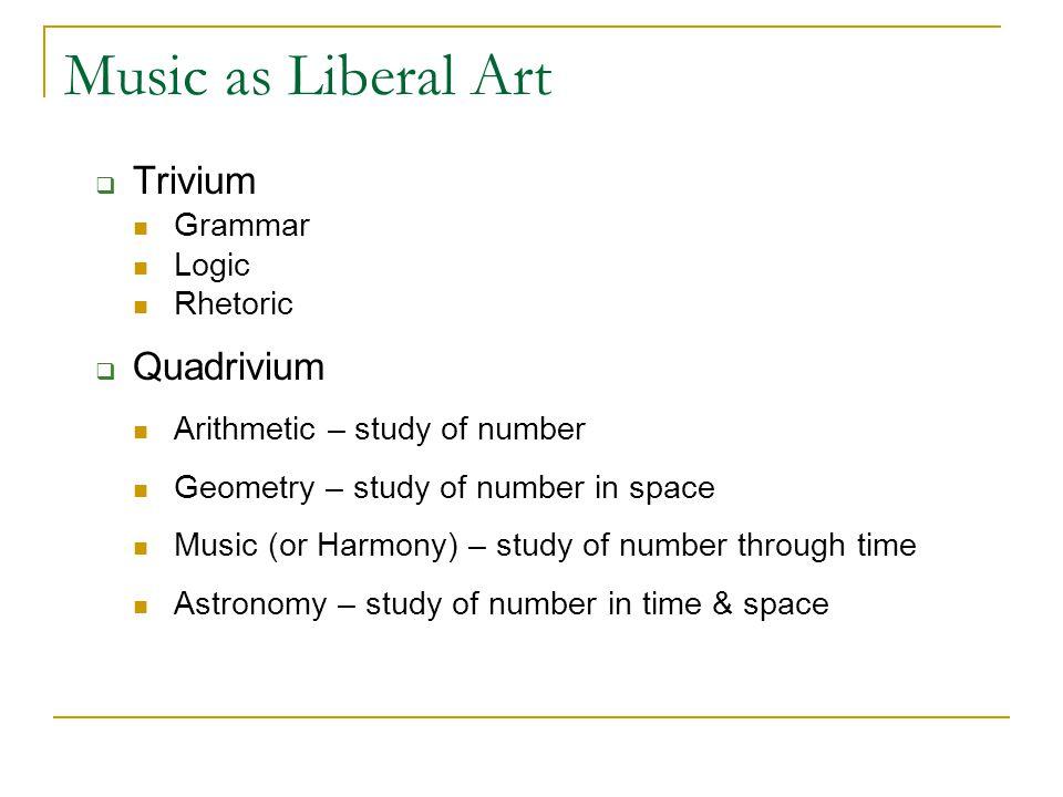Music as Liberal Art Trivium Grammar Logic Rhetoric Quadrivium Arithmetic – study of number Geometry – study of number in space Music (or Harmony) – s