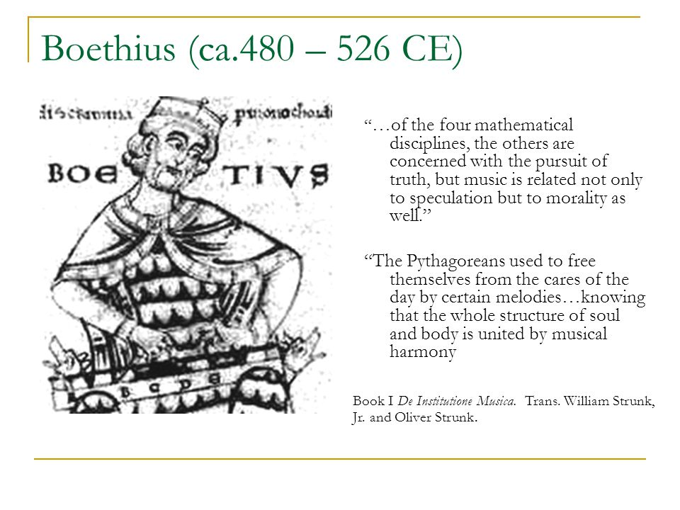 Boethius (ca.480 – 526 CE) …of the four mathematical disciplines, the others are concerned with the pursuit of truth, but music is related not only to