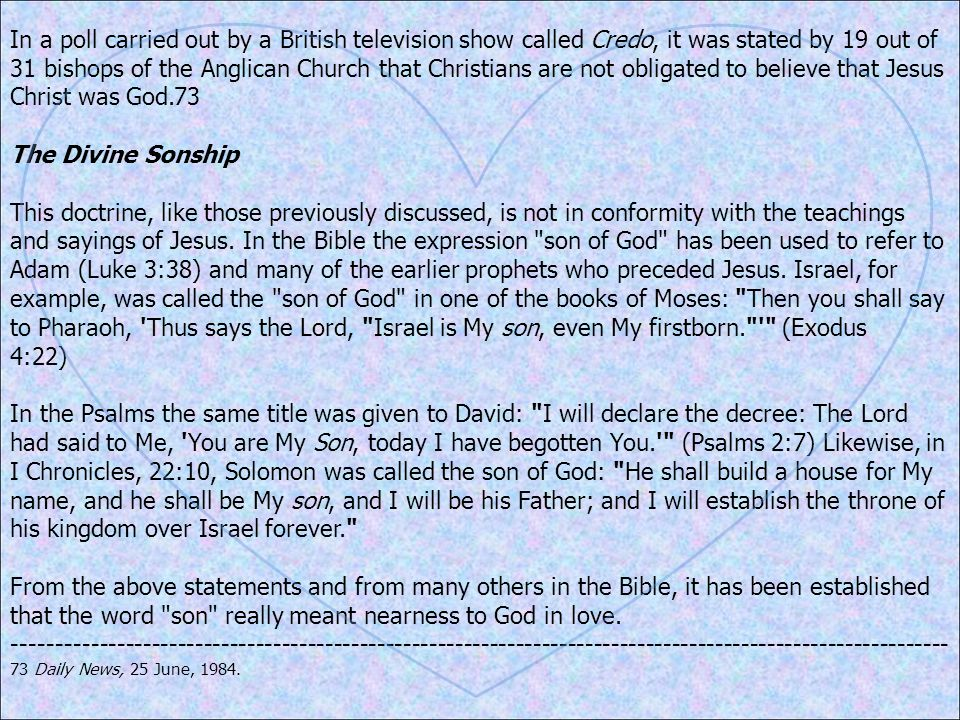 In a poll carried out by a British television show called Credo, it was stated by 19 out of 31 bishops of the Anglican Church that Christians are not obligated to believe that Jesus Christ was God.73 The Divine Sonship This doctrine, like those previously discussed, is not in conformity with the teachings and sayings of Jesus.