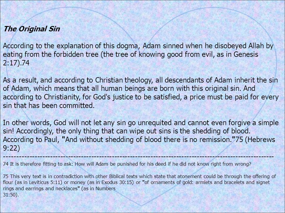The Original Sin According to the explanation of this dogma, Adam sinned when he disobeyed Allah by eating from the forbidden tree (the tree of knowing good from evil, as in Genesis 2:17).74 As a result, and according to Christian theology, all descendants of Adam inherit the sin of Adam, which means that all human beings are born with this original sin.