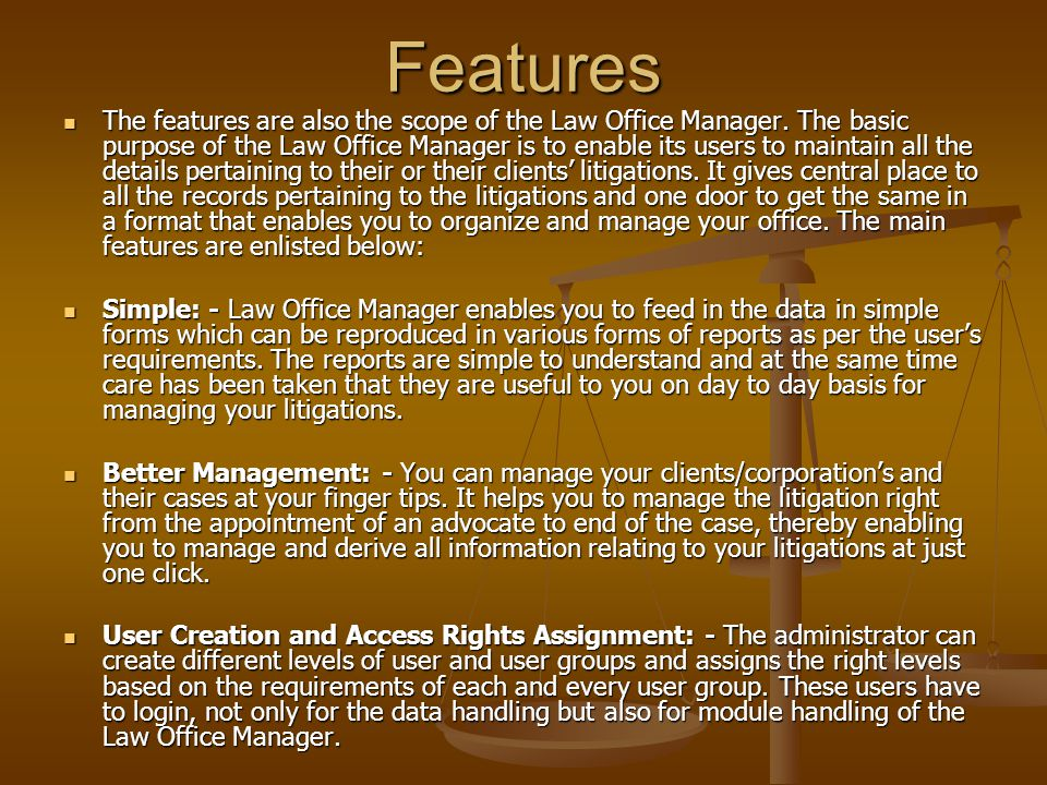 Introduction Law Office Manager is about maintaining, managing and retrieving data related to your or your clients litigations, thereby making the information relating to litigations available on your desktop on just a click.