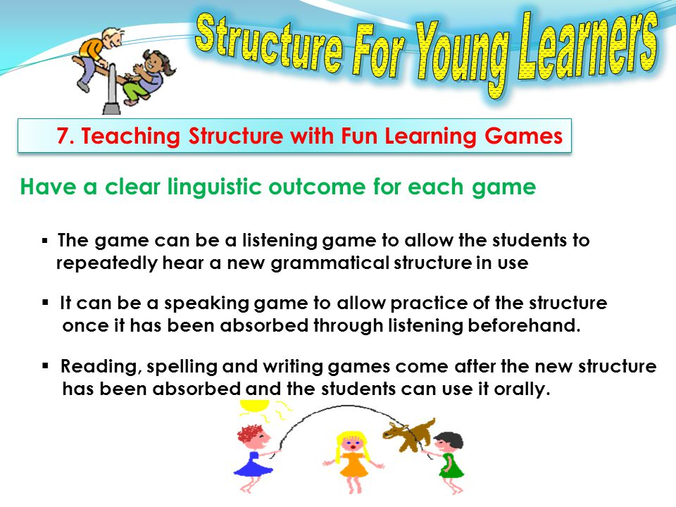 7. Teaching Structure with Fun Learning Games Have a clear linguistic outcome for each game The game can be a listening game to allow the students to