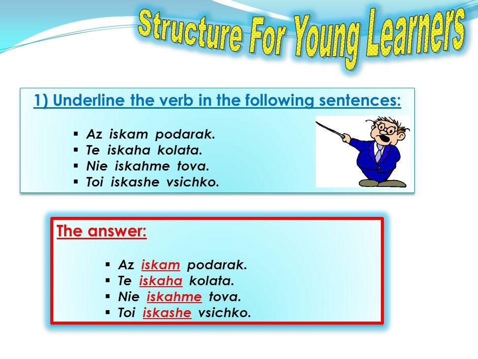 1) Underline the verb in the following sentences: Az iskam podarak.