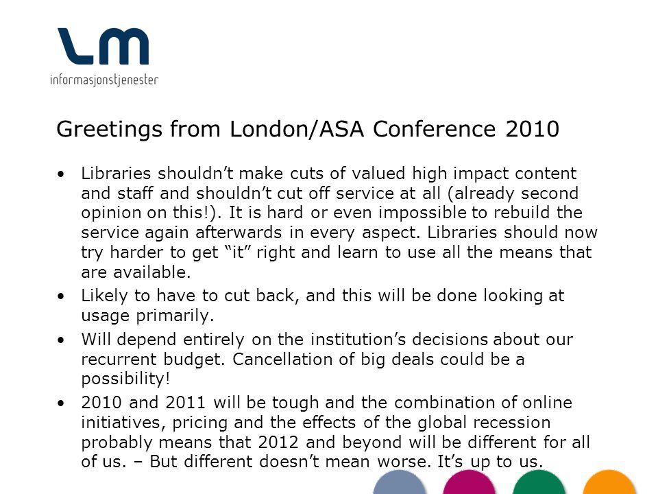Greetings from London/ASA Conference 2010 Libraries shouldnt make cuts of valued high impact content and staff and shouldnt cut off service at all (al