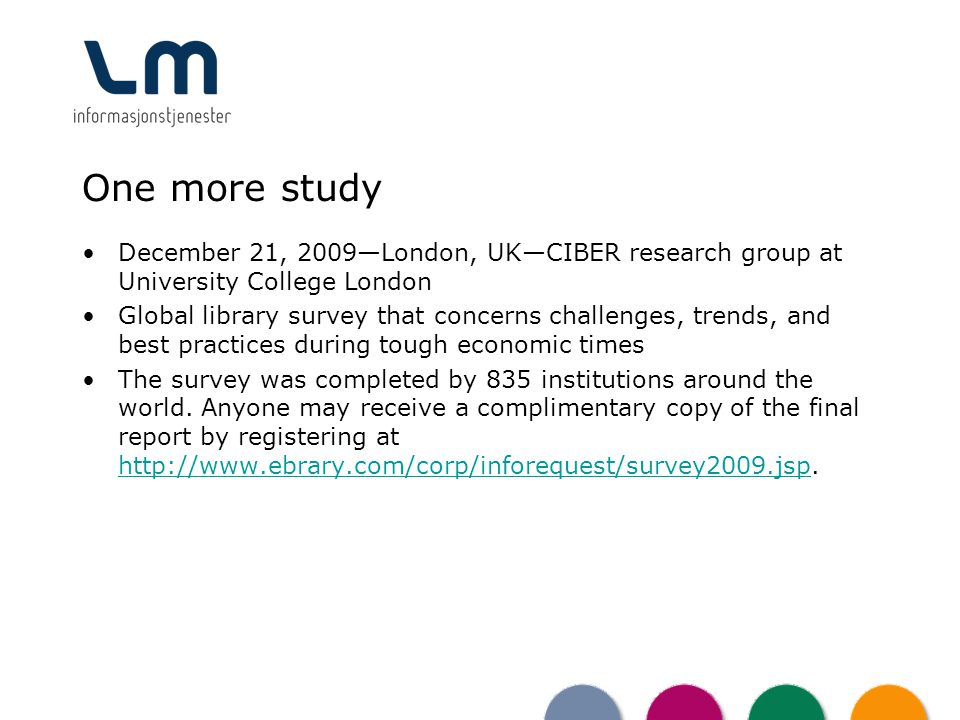 One more study December 21, 2009London, UKCIBER research group at University College London Global library survey that concerns challenges, trends, and best practices during tough economic times The survey was completed by 835 institutions around the world.