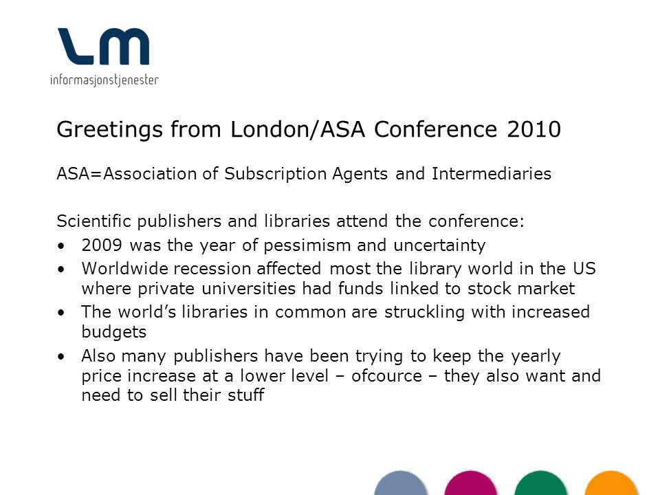 Greetings from London/ASA Conference 2010 ASA=Association of Subscription Agents and Intermediaries Scientific publishers and libraries attend the conference: 2009 was the year of pessimism and uncertainty Worldwide recession affected most the library world in the US where private universities had funds linked to stock market The worlds libraries in common are struckling with increased budgets Also many publishers have been trying to keep the yearly price increase at a lower level – ofcource – they also want and need to sell their stuff
