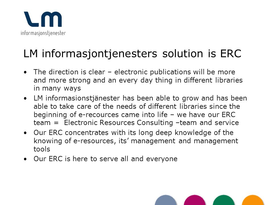 LM informasjontjenesters solution is ERC The direction is clear – electronic publications will be more and more strong and an every day thing in different libraries in many ways LM informasionstjänester has been able to grow and has been able to take care of the needs of different libraries since the beginning of e-recources came into life – we have our ERC team = Electronic Resources Consulting –team and service Our ERC concentrates with its long deep knowledge of the knowing of e-resources, its management and management tools Our ERC is here to serve all and everyone