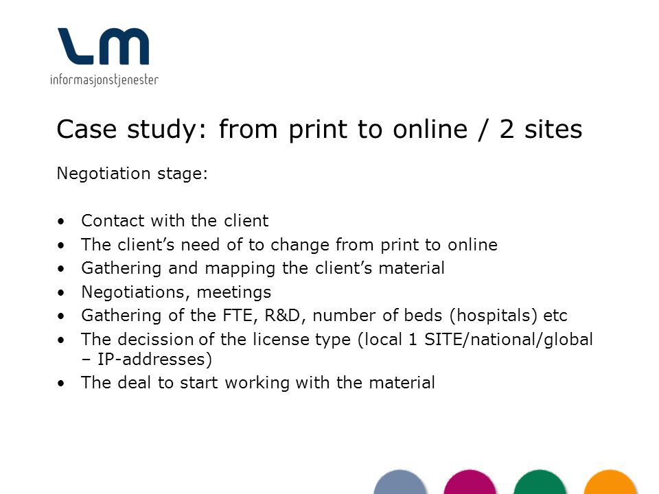 Case study: from print to online / 2 sites Negotiation stage: Contact with the client The clients need of to change from print to online Gathering and mapping the clients material Negotiations, meetings Gathering of the FTE, R&D, number of beds (hospitals) etc The decission of the license type (local 1 SITE/national/global – IP-addresses) The deal to start working with the material