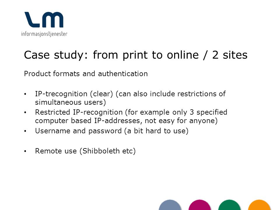 Case study: from print to online / 2 sites Product formats and authentication IP-trecognition (clear) (can also include restrictions of simultaneous users) Restricted IP-recognition (for example only 3 specified computer based IP-addresses, not easy for anyone) Username and password (a bit hard to use) Remote use (Shibboleth etc)