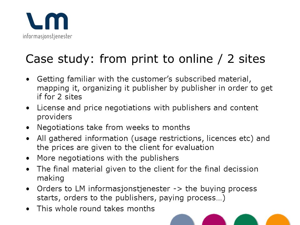 Case study: from print to online / 2 sites Getting familiar with the customers subscribed material, mapping it, organizing it publisher by publisher in order to get if for 2 sites License and price negotiations with publishers and content providers Negotiations take from weeks to months All gathered information (usage restrictions, licences etc) and the prices are given to the client for evaluation More negotiations with the publishers The final material given to the client for the final decission making Orders to LM informasjonstjenester -> the buying process starts, orders to the publishers, paying process…) This whole round takes months