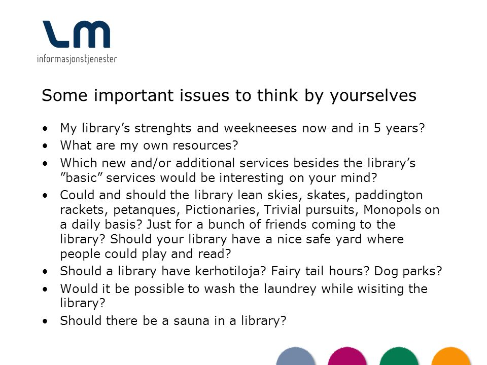 Some important issues to think by yourselves My librarys strenghts and weekneeses now and in 5 years? What are my own resources? Which new and/or addi