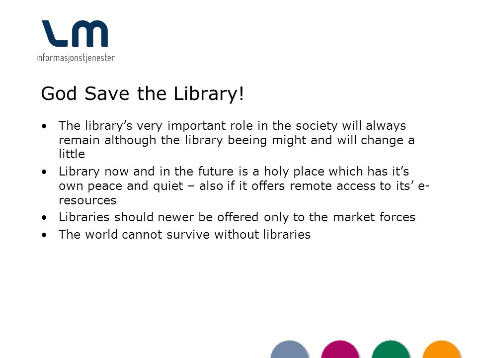 God Save the Library! The librarys very important role in the society will always remain although the library beeing might and will change a little Li