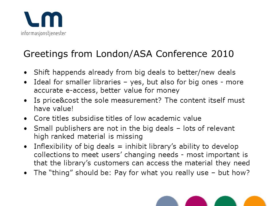 Greetings from London/ASA Conference 2010 Shift happends already from big deals to better/new deals Ideal for smaller libraries – yes, but also for big ones - more accurate e-access, better value for money Is price&cost the sole measurement.