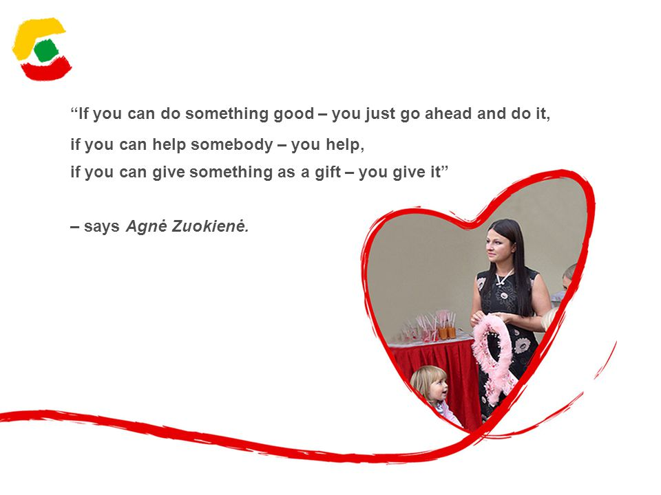 If you can do something good – you just go ahead and do it, if you can help somebody – you help, if you can give something as a gift – you give it – says Agnė Zuokienė.