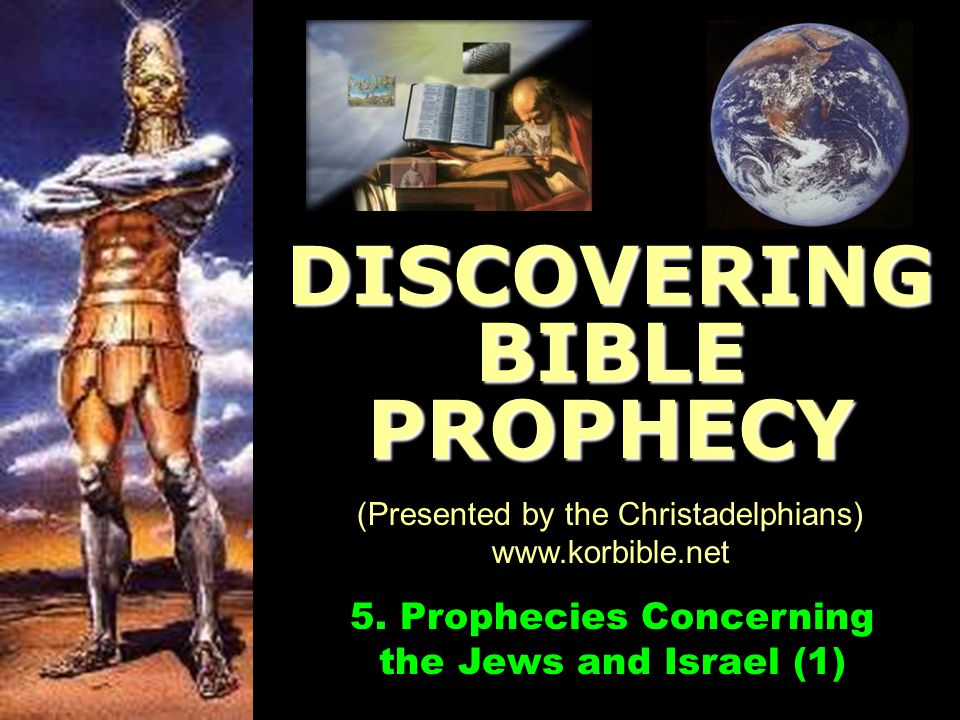 www.korbible.net 5. Prophecies Concerning the Jews and Israel (1) DISCOVERING BIBLE PROPHECY (Presented by the Christadelphians) www.korbible.net