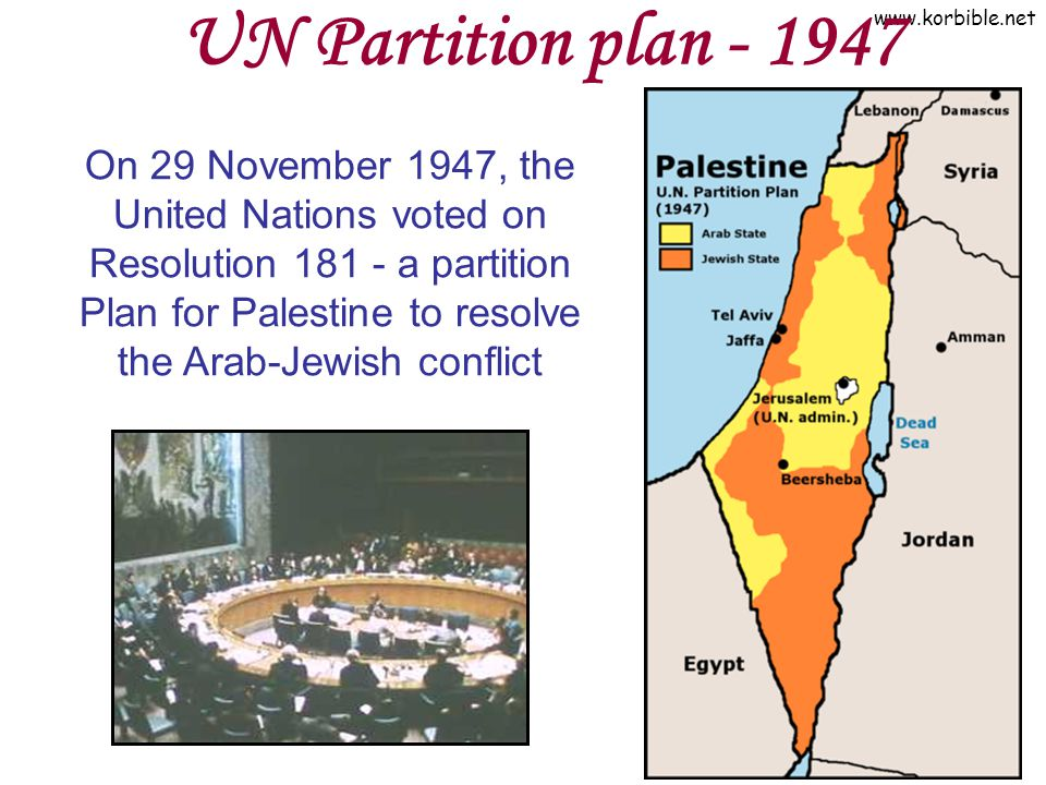 www.korbible.net UN Partition plan - 1947 On 29 November 1947, the United Nations voted on Resolution 181 - a partition Plan for Palestine to resolve
